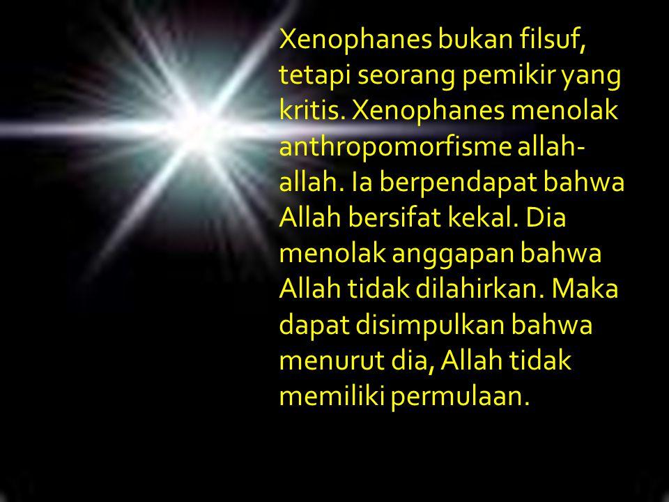 Xenophanes bukan filsuf, tetapi seorang pemikir yang kritis. Xenophanes menolak anthropomorfisme allah- allah. Ia berpendapat bahwa Allah bersifat kek