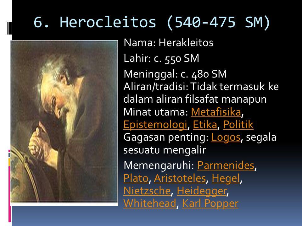 6. Herocleitos (540-475 SM) Nama: Herakleitos Lahir: c. 550 SM Meninggal: c. 480 SM Aliran/tradisi: Tidak termasuk ke dalam aliran filsafat manapun Mi