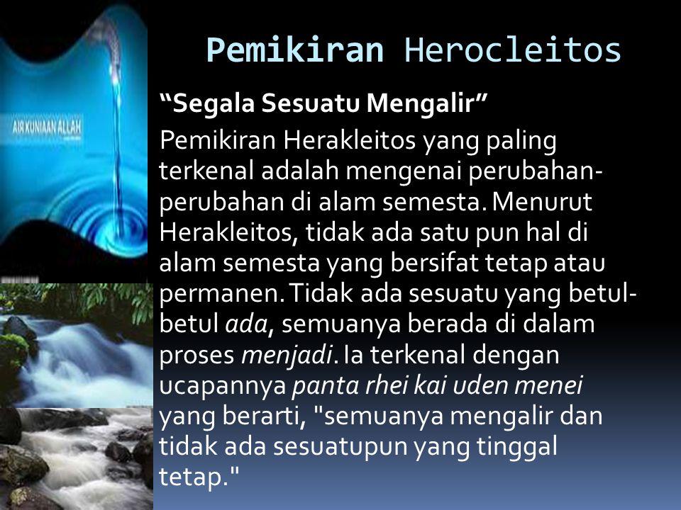"Pemikiran Herocleitos ""Segala Sesuatu Mengalir"" Pemikiran Herakleitos yang paling terkenal adalah mengenai perubahan- perubahan di alam semesta. Menur"