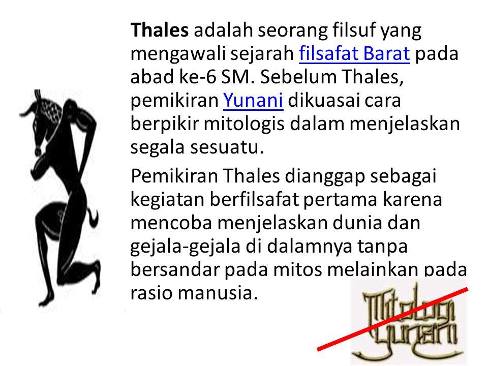 Thales adalah seorang filsuf yang mengawali sejarah filsafat Barat pada abad ke-6 SM. Sebelum Thales, pemikiran Yunani dikuasai cara berpikir mitologi