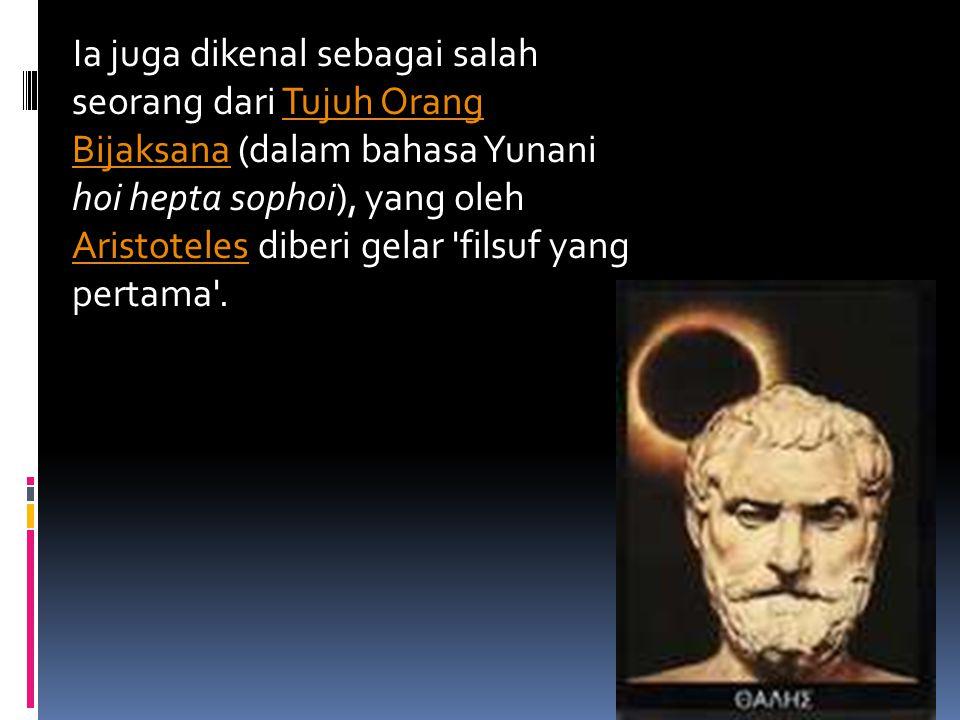 Ia juga dikenal sebagai salah seorang dari Tujuh Orang Bijaksana (dalam bahasa Yunani hoi hepta sophoi), yang oleh Aristoteles diberi gelar 'filsuf ya