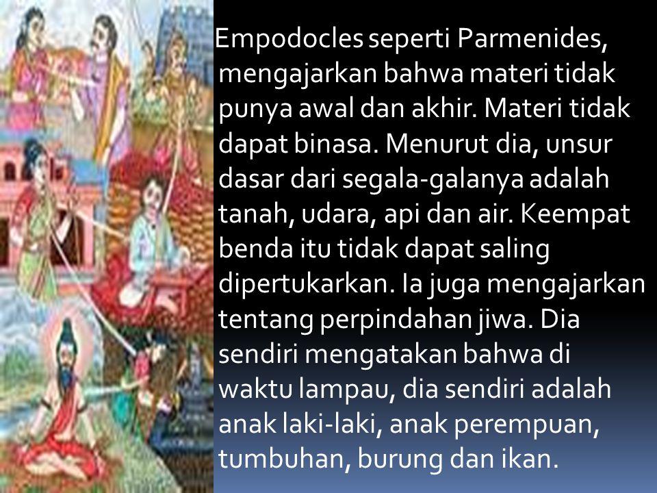 Empodocles seperti Parmenides, mengajarkan bahwa materi tidak punya awal dan akhir. Materi tidak dapat binasa. Menurut dia, unsur dasar dari segala-ga