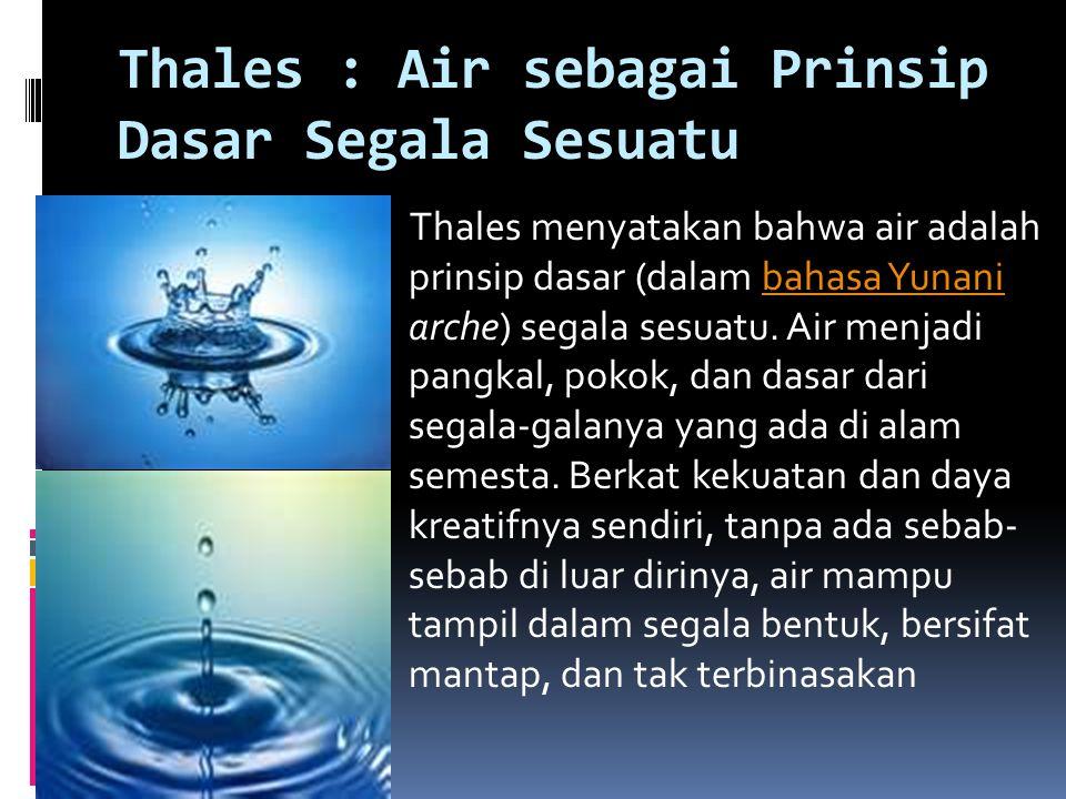 Thales : Air sebagai Prinsip Dasar Segala Sesuatu Thales menyatakan bahwa air adalah prinsip dasar (dalam bahasa Yunani arche) segala sesuatu. Air men