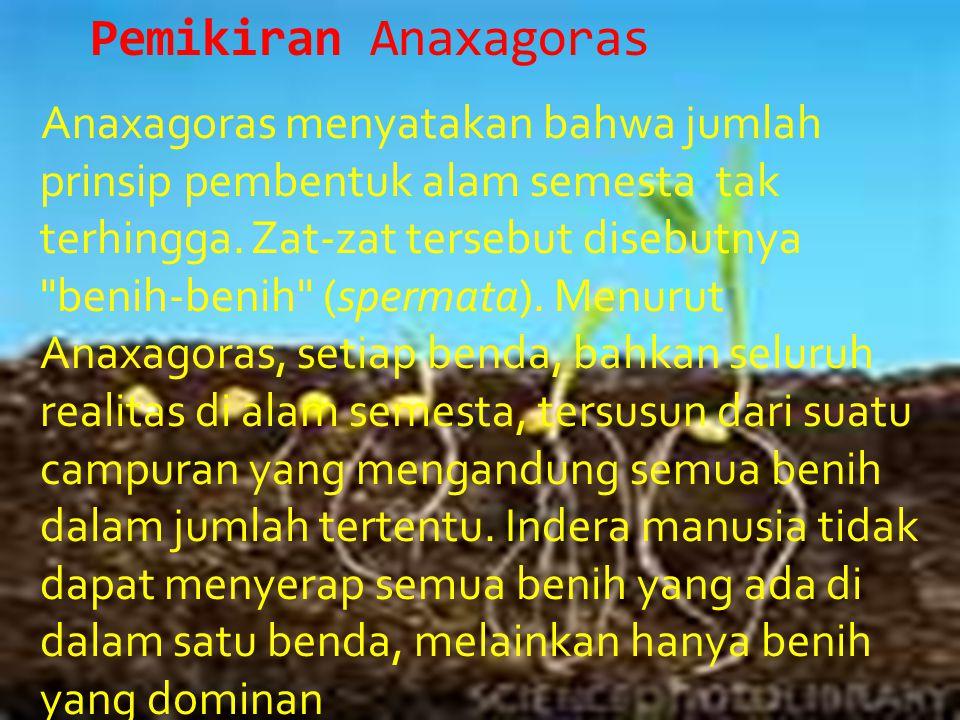 Pemikiran Anaxagoras Anaxagoras menyatakan bahwa jumlah prinsip pembentuk alam semesta tak terhingga. Zat-zat tersebut disebutnya