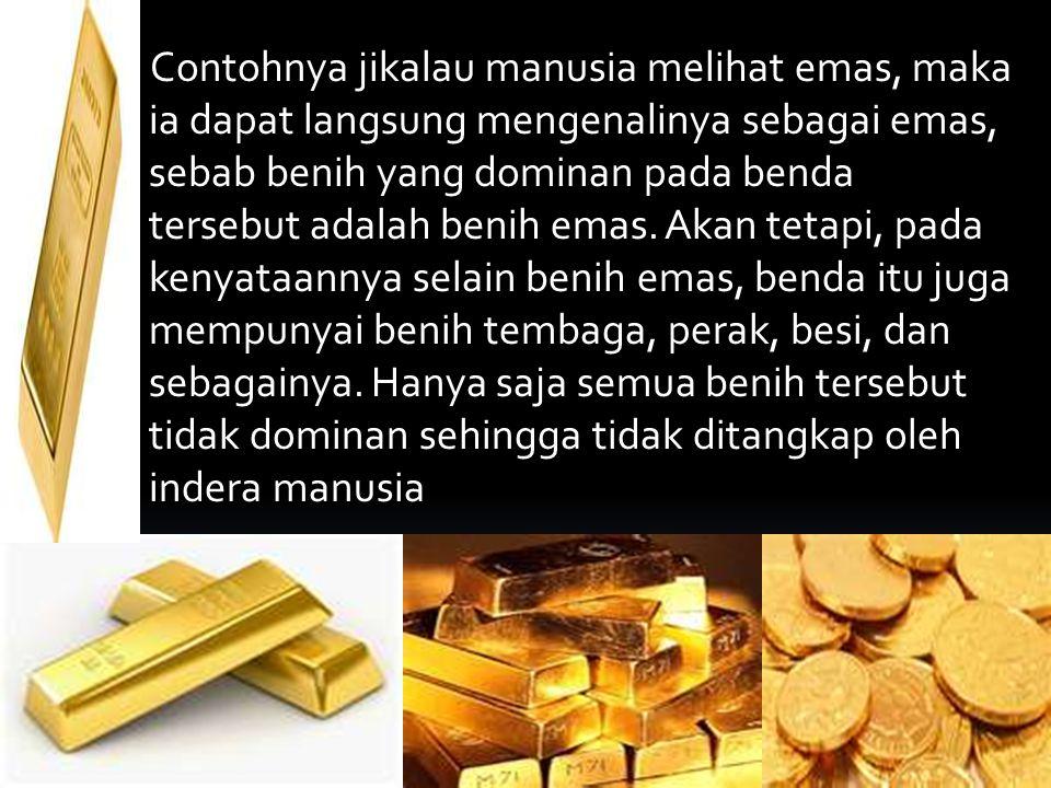 Contohnya jikalau manusia melihat emas, maka ia dapat langsung mengenalinya sebagai emas, sebab benih yang dominan pada benda tersebut adalah benih em