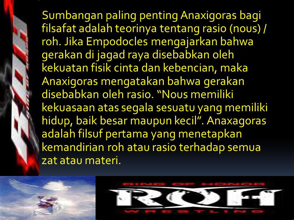 Sumbangan paling penting Anaxigoras bagi filsafat adalah teorinya tentang rasio (nous) / roh. Jika Empodocles mengajarkan bahwa gerakan di jagad raya