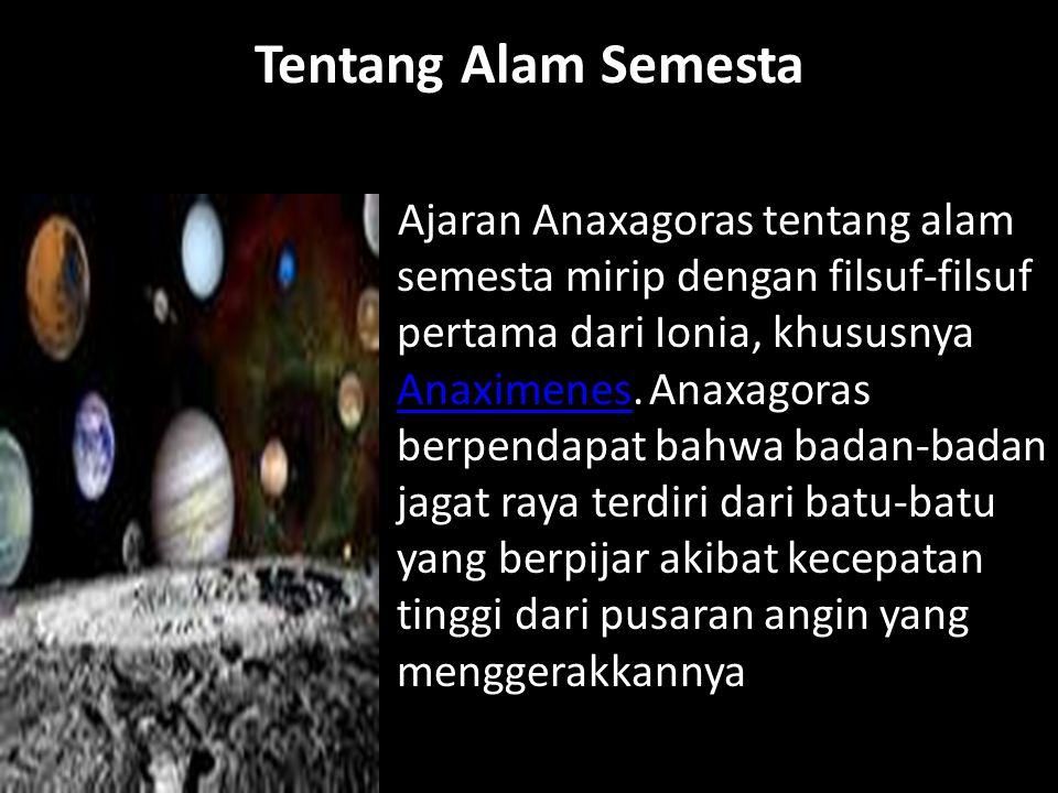 Tentang Alam Semesta Ajaran Anaxagoras tentang alam semesta mirip dengan filsuf-filsuf pertama dari Ionia, khususnya Anaximenes. Anaxagoras berpendapa