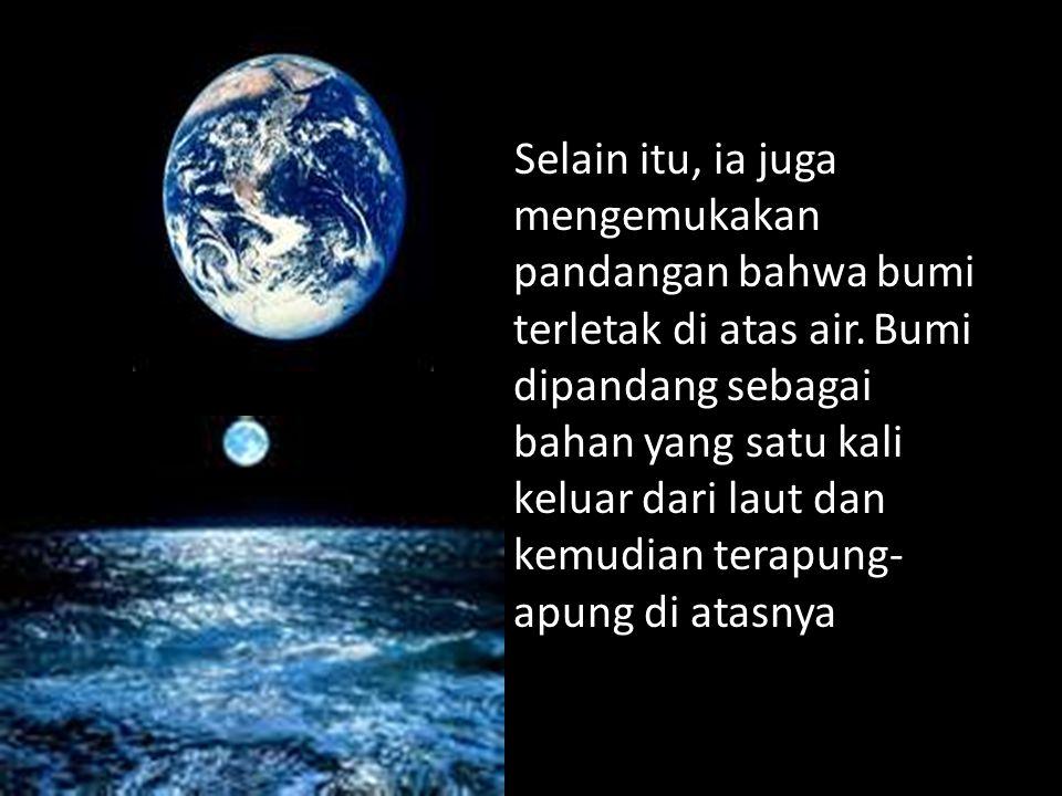 Selain itu, ia juga mengemukakan pandangan bahwa bumi terletak di atas air. Bumi dipandang sebagai bahan yang satu kali keluar dari laut dan kemudian