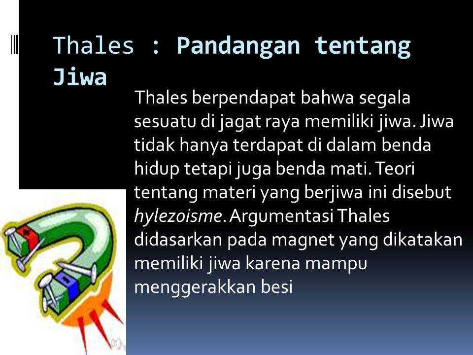 Thales : Pandangan tentang Jiwa Thales berpendapat bahwa segala sesuatu di jagat raya memiliki jiwa. Jiwa tidak hanya terdapat di dalam benda hidup te