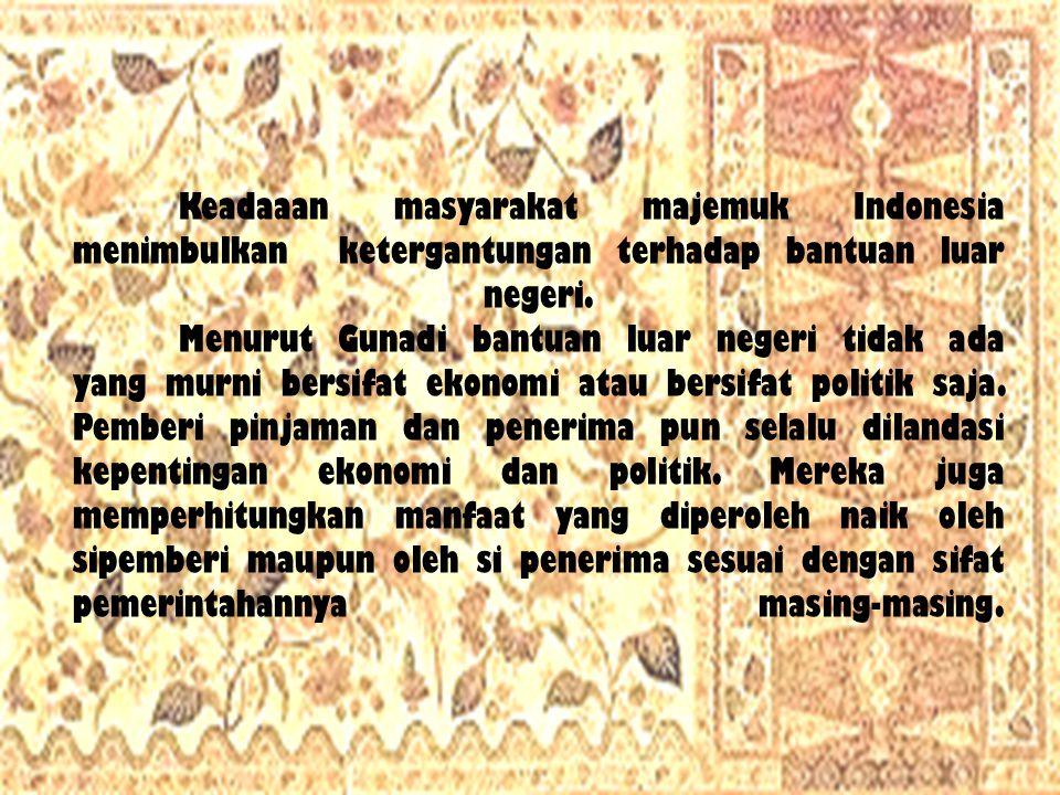 Keadaaan masyarakat majemuk Indonesia menimbulkan ketergantungan terhadap bantuan luar negeri. Menurut Gunadi bantuan luar negeri tidak ada yang murni