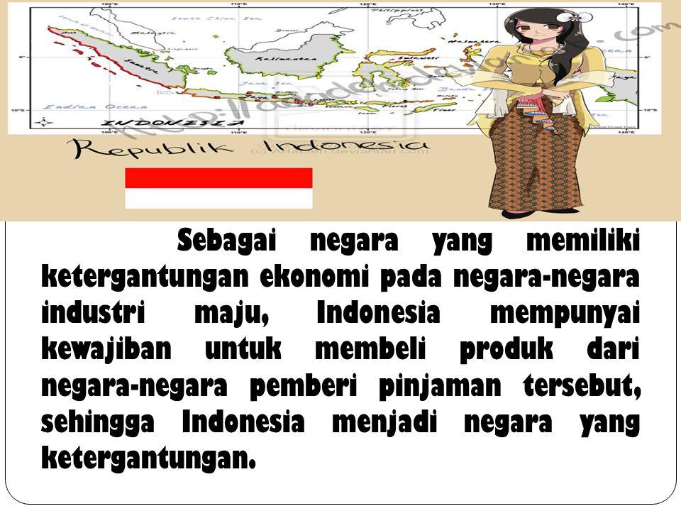 Sebagai negara yang memiliki ketergantungan ekonomi pada negara-negara industri maju, Indonesia mempunyai kewajiban untuk membeli produk dari negara-negara pemberi pinjaman tersebut, sehingga Indonesia menjadi negara yang ketergantungan.