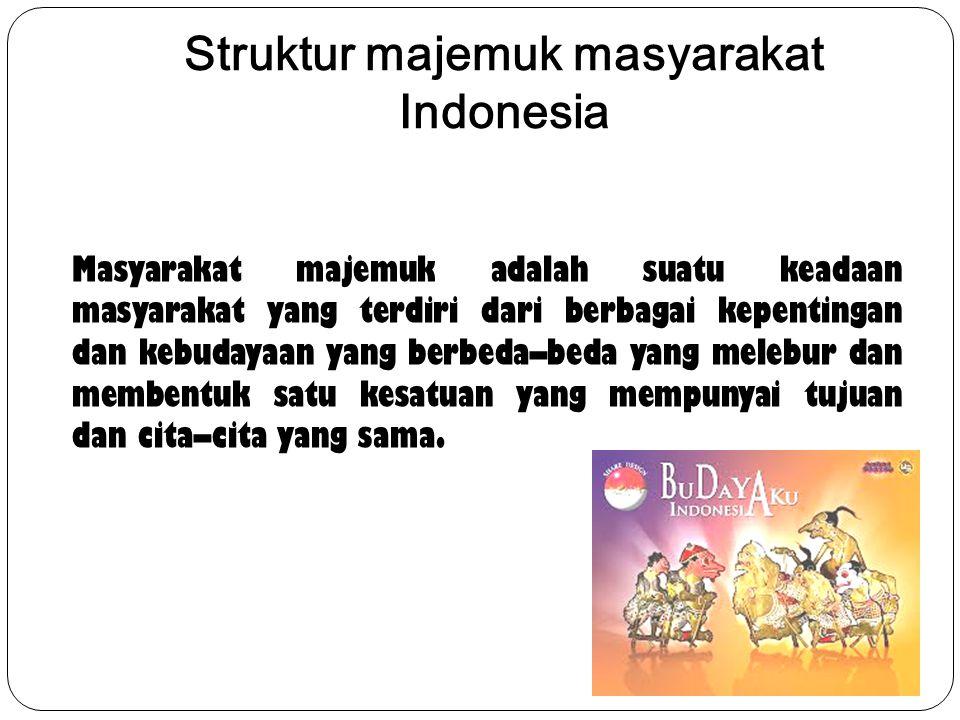 Struktur majemuk masyarakat Indonesia Masyarakat majemuk adalah suatu keadaan masyarakat yang terdiri dari berbagai kepentingan dan kebudayaan yang berbeda–beda yang melebur dan membentuk satu kesatuan yang mempunyai tujuan dan cita–cita yang sama.