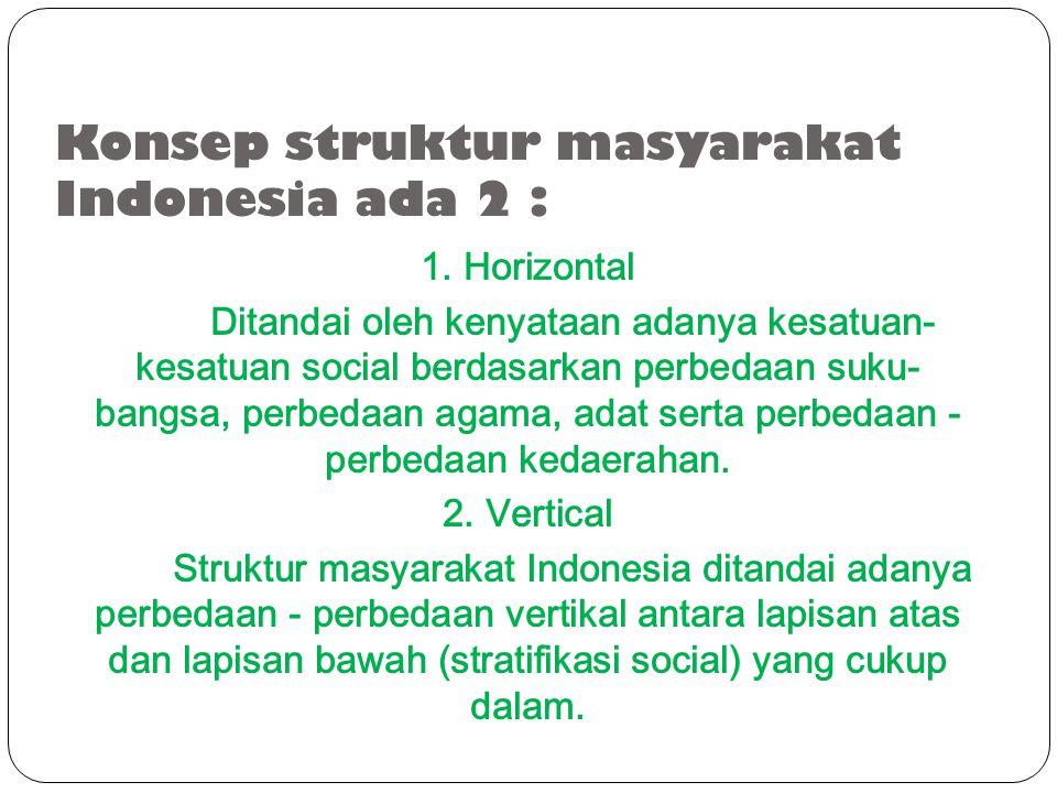 Konsep struktur masyarakat Indonesia ada 2 : 1. Horizontal Ditandai oleh kenyataan adanya kesatuan- kesatuan social berdasarkan perbedaan suku- bangsa
