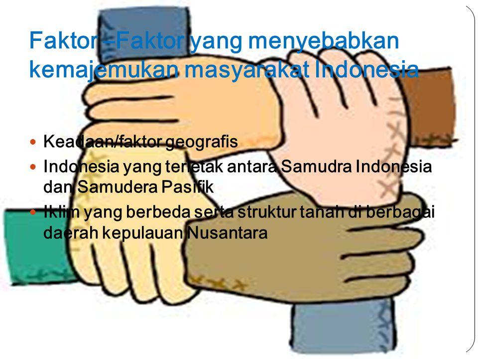 Faktor –Faktor yang menyebabkan kemajemukan masyarakat Indonesia Keadaan/faktor geografis Indonesia yang terletak antara Samudra Indonesia dan Samudera Pasifik Iklim yang berbeda serta struktur tanah di berbagai daerah kepulauan Nusantara