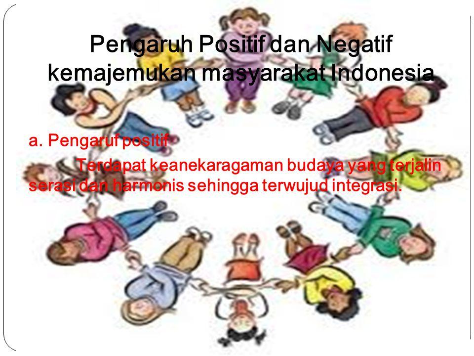 Pengaruh Positif dan Negatif kemajemukan masyarakat Indonesia a. Pengaruf positif Terdapat keanekaragaman budaya yang terjalin serasi dan harmonis seh