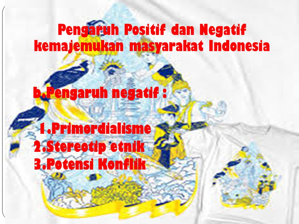 b.Pengaruh negatif : 1.Primordialisme 2.Stereotip etnik 3.Potensi Konflik Pengaruh Positif dan Negatif kemajemukan masyarakat Indonesia
