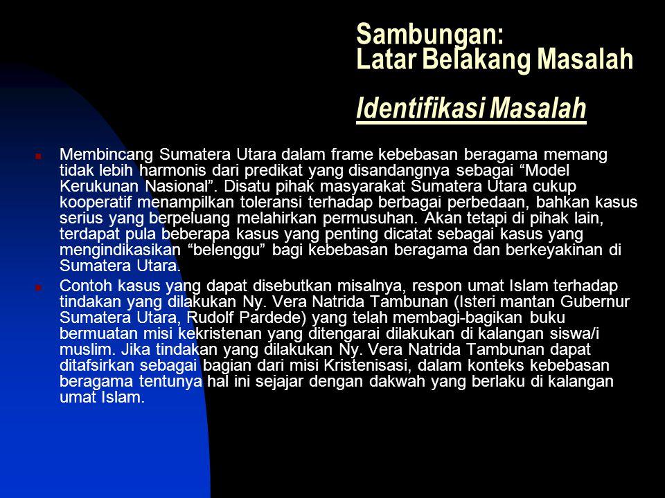 Sambungan: Latar Belakang Masalah Identifikasi Masalah Membincang Sumatera Utara dalam frame kebebasan beragama memang tidak lebih harmonis dari predi