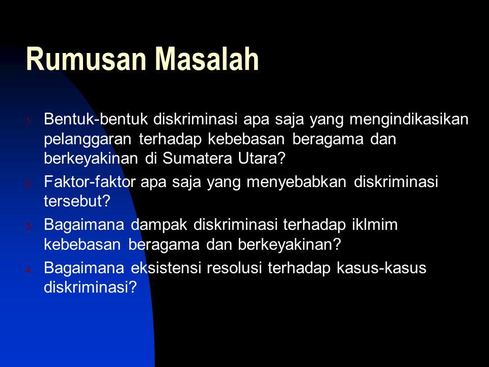 Rumusan Masalah 1. Bentuk-bentuk diskriminasi apa saja yang mengindikasikan pelanggaran terhadap kebebasan beragama dan berkeyakinan di Sumatera Utara