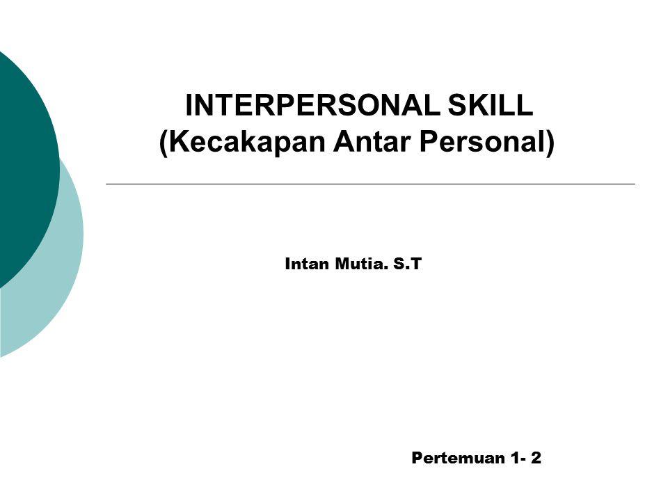 INTERPERSONAL SKILL (Kecakapan Antar Personal) Intan Mutia. S.T Pertemuan 1- 2