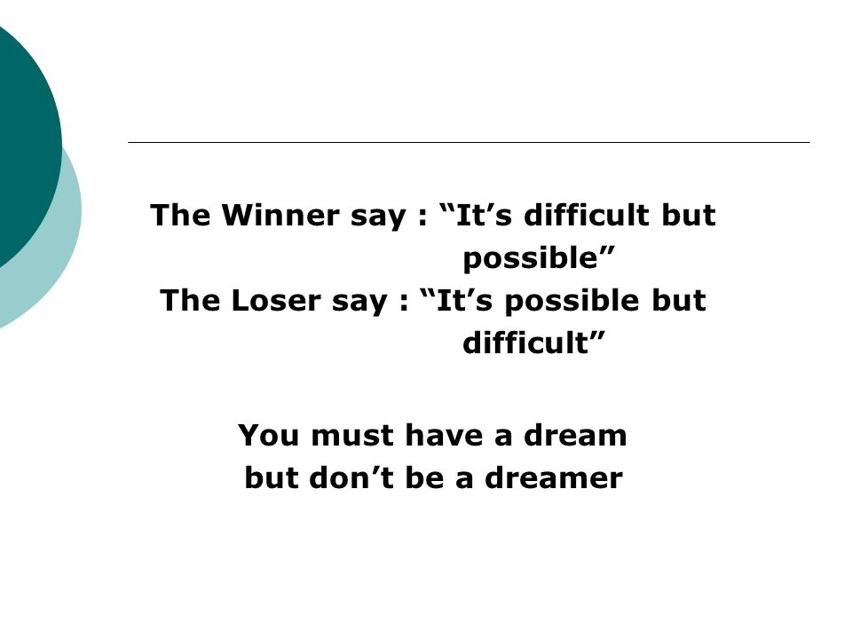 "The Winner say : ""It's difficult but possible"" The Loser say : ""It's possible but difficult"" You must have a dream but don't be a dreamer"