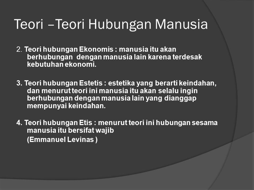 Teori –Teori Hubungan Manusia 2. Teori hubungan Ekonomis : manusia itu akan berhubungan dengan manusia lain karena terdesak kebutuhan ekonomi. 3. Teor