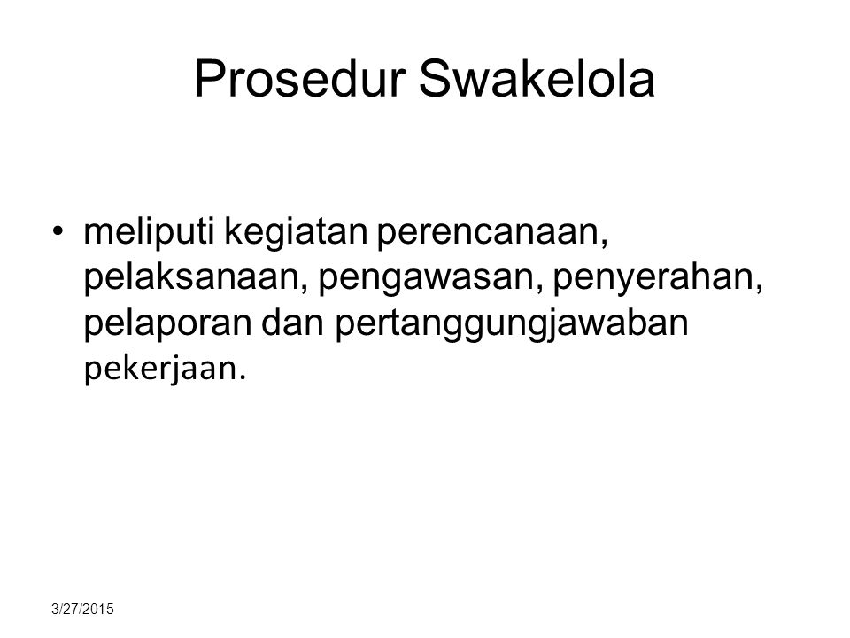 3/27/2015 Prosedur Swakelola meliputi kegiatan perencanaan, pelaksanaan, pengawasan, penyerahan, pelaporan dan pertanggungjawaban pekerjaan.