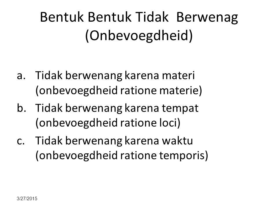 3/27/2015 Bentuk Bentuk Tidak Berwenag (Onbevoegdheid) a.Tidak berwenang karena materi (onbevoegdheid ratione materie) b.Tidak berwenang karena tempat