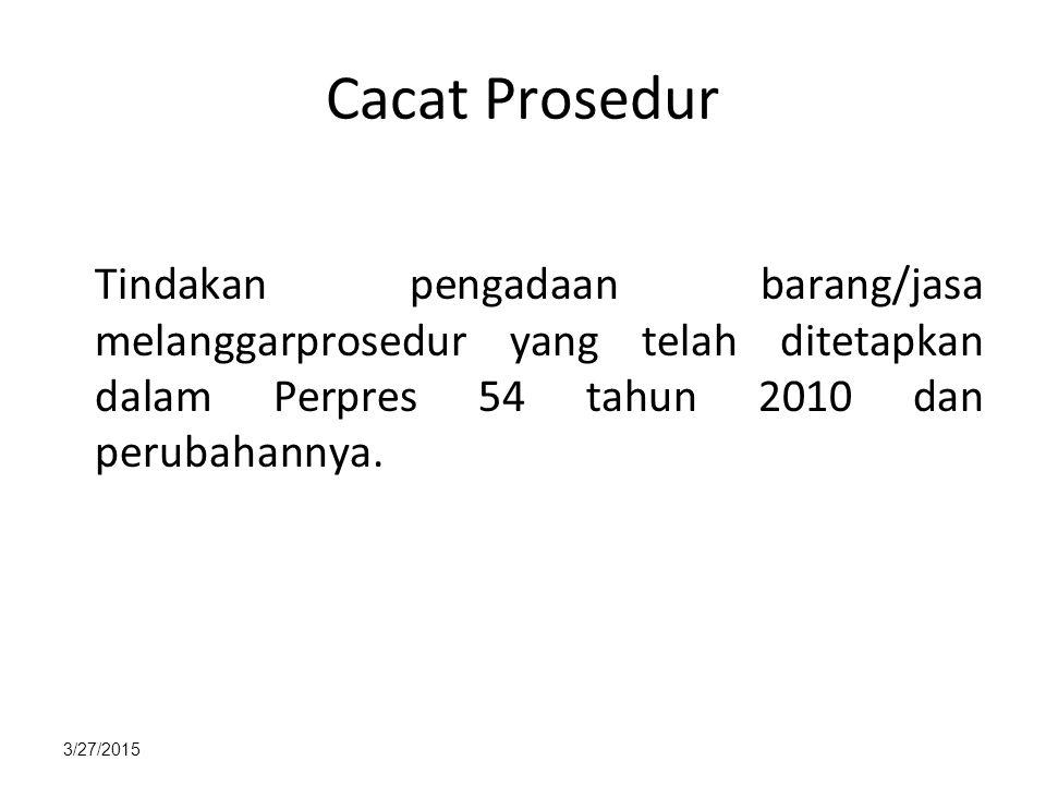 3/27/2015 Cacat Prosedur Tindakan pengadaan barang/jasa melanggarprosedur yang telah ditetapkan dalam Perpres 54 tahun 2010 dan perubahannya.
