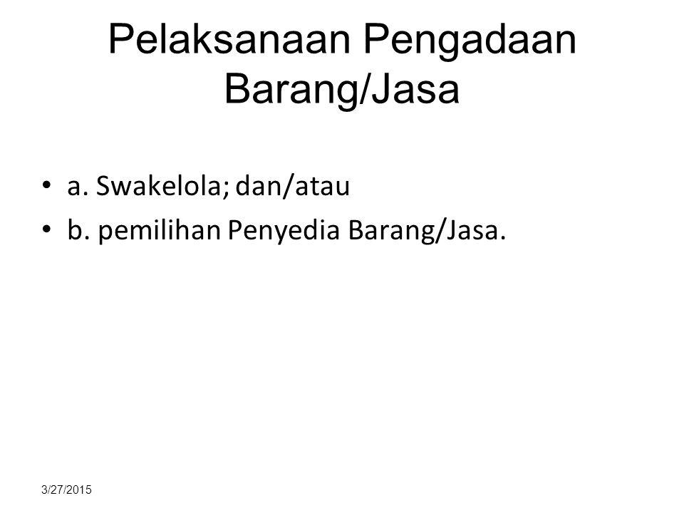 3/27/2015 Pelaksanaan Pengadaan Barang/Jasa a. Swakelola; dan/atau b. pemilihan Penyedia Barang/Jasa.