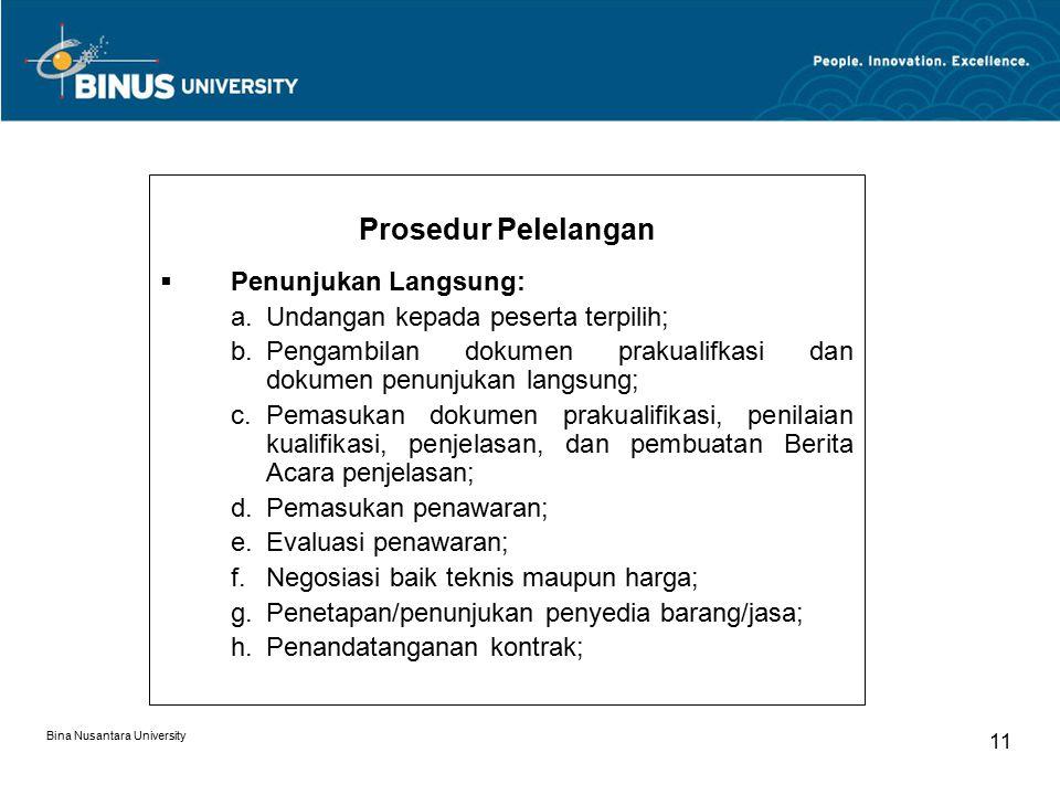 Bina Nusantara University 11 Prosedur Pelelangan  Penunjukan Langsung: a.Undangan kepada peserta terpilih; b.Pengambilan dokumen prakualifkasi dan dokumen penunjukan langsung; c.Pemasukan dokumen prakualifikasi, penilaian kualifikasi, penjelasan, dan pembuatan Berita Acara penjelasan; d.Pemasukan penawaran; e.Evaluasi penawaran; f.Negosiasi baik teknis maupun harga; g.Penetapan/penunjukan penyedia barang/jasa; h.Penandatanganan kontrak;