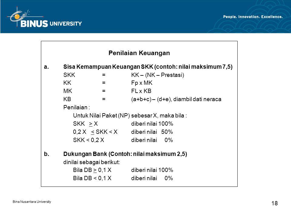 Bina Nusantara University 18 Penilaian Keuangan a.Sisa Kemampuan Keuangan SKK (contoh: nilai maksimum 7,5) SKK=KK – (NK – Prestasi) KK=Fp x MK MK=FL x KB KB=(a+b+c) – (d+e), diambil dati neraca Penilaian : Untuk Nilai Paket (NP) sebesar X, maka bila : SKK > Xdiberi nilai 100% 0,2 X < SKK < Xdiberi nilai 50% SKK < 0,2 Xdiberi nilai 0% b.Dukungan Bank (Contoh: nilai maksimum 2,5) dinilai sebagai berikut: Bila DB > 0,1 Xdiberi nilai 100% Bila DB < 0,1 Xdiberi nilai 0%