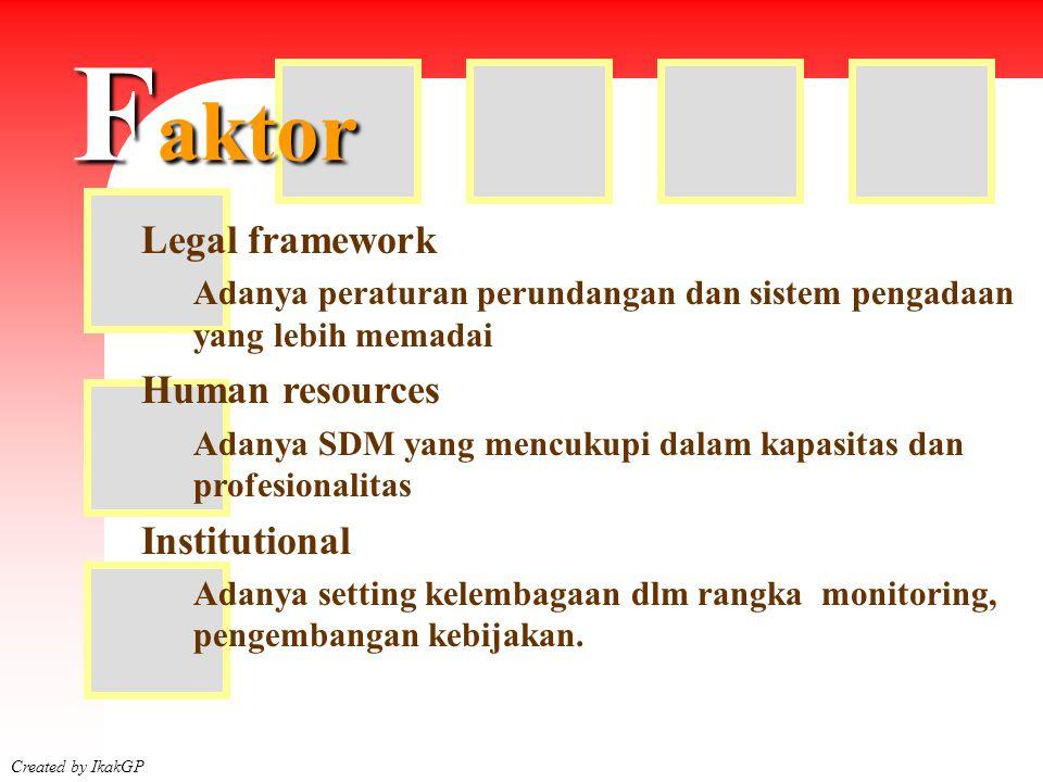Faktor Created by IkakGP Legal framework Adanya peraturan perundangan dan sistem pengadaan yang lebih memadai Human resources Adanya SDM yang mencukup