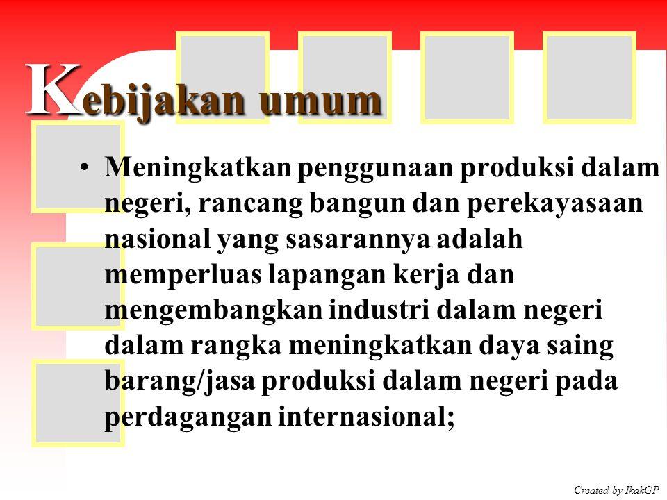 Created by IkakGP K ebijakan umum Meningkatkan penggunaan produksi dalam negeri, rancang bangun dan perekayasaan nasional yang sasarannya adalah mempe