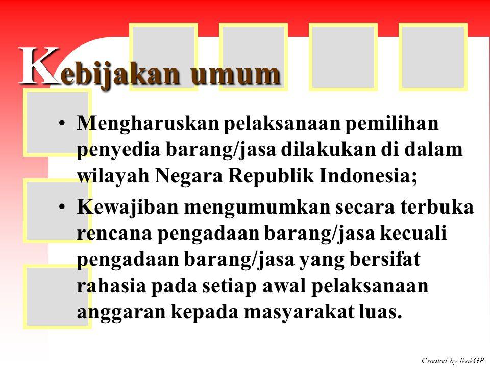 Created by IkakGP K ebijakan umum Mengharuskan pelaksanaan pemilihan penyedia barang/jasa dilakukan di dalam wilayah Negara Republik Indonesia; Kewaji