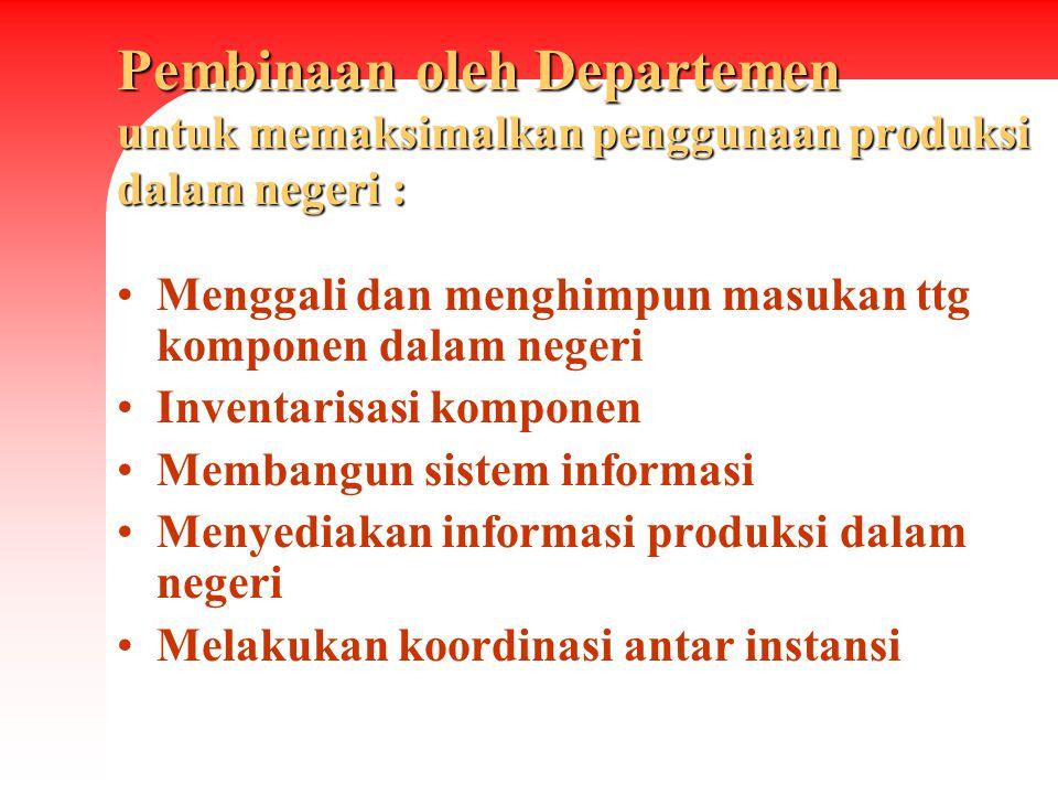 Pembinaan oleh Departemen untuk memaksimalkan penggunaan produksi dalam negeri : Menggali dan menghimpun masukan ttg komponen dalam negeri Inventarisa