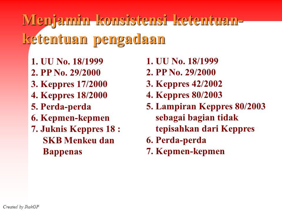 Menjamin konsistensi ketentuan- ketentuan pengadaan Created by IkakGP 1. UU No. 18/1999 2. PP No. 29/2000 3. Keppres 17/2000 4. Keppres 18/2000 5. Per