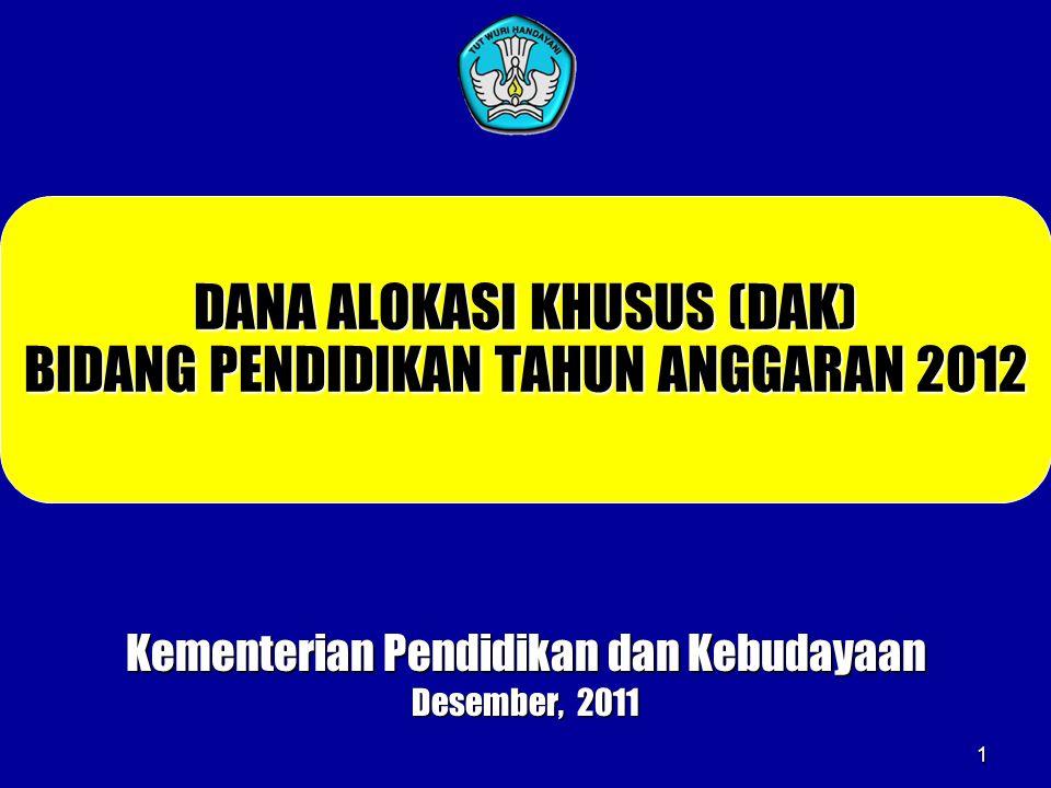 1 DANA ALOKASI KHUSUS (DAK) BIDANG PENDIDIKAN TAHUN ANGGARAN 2012 Kementerian Pendidikan dan Kebudayaan Desember, 2011