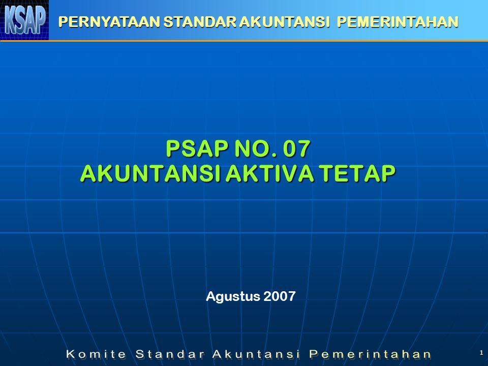 1 PSAP NO. 07 AKUNTANSI AKTIVA TETAP PERNYATAAN STANDAR AKUNTANSI PEMERINTAHAN Agustus 2007