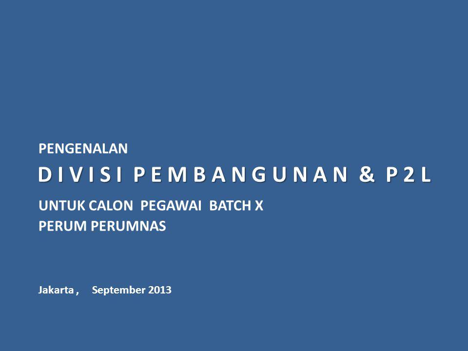 D I V I S I P E M B A N G U N A N & P 2 L PENGENALAN UNTUK CALON PEGAWAI BATCH X PERUM PERUMNAS Jakarta, September 2013