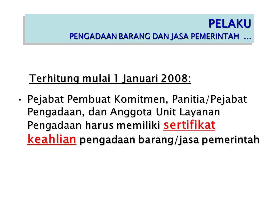Terhitung mulai 1 Januari 2008: Terhitung mulai 1 Januari 2008: Pejabat Pembuat Komitmen, Panitia/Pejabat Pengadaan, dan Anggota Unit Layanan Pengadaan harus memiliki sertifikat keahlian pengadaan barang/jasa pemerintahPejabat Pembuat Komitmen, Panitia/Pejabat Pengadaan, dan Anggota Unit Layanan Pengadaan harus memiliki sertifikat keahlian pengadaan barang/jasa pemerintah PELAKU PENGADAAN BARANG DAN JASA PEMERINTAH...