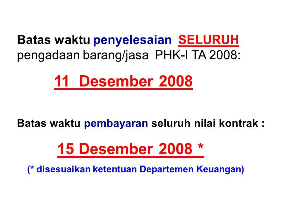 Batas waktu penyelesaian SELURUH pengadaan barang/jasa PHK-I TA 2008: 11 Desember 2008 Batas waktu pembayaran seluruh nilai kontrak : 15 Desember 2008 * (* disesuaikan ketentuan Departemen Keuangan)