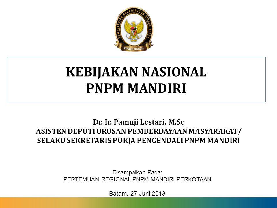 KEBIJAKAN NASIONAL PNPM MANDIRI Disampaikan Pada: PERTEMUAN REGIONAL PNPM MANDIRI PERKOTAAN Batam, 27 Juni 2013 Dr. Ir. Pamuji Lestari, M.Sc ASISTEN D