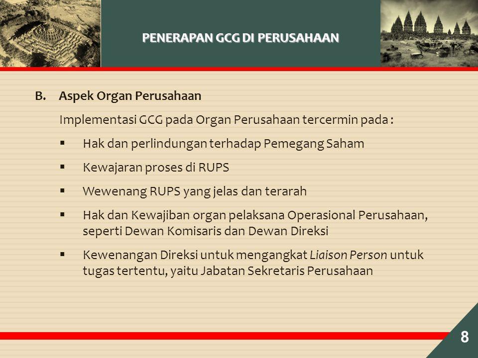 PENERAPAN GCG DI PERUSAHAAN B.Aspek Organ Perusahaan Implementasi GCG pada Organ Perusahaan tercermin pada :  Hak dan perlindungan terhadap Pemegang Saham  Kewajaran proses di RUPS  Wewenang RUPS yang jelas dan terarah  Hak dan Kewajiban organ pelaksana Operasional Perusahaan, seperti Dewan Komisaris dan Dewan Direksi  Kewenangan Direksi untuk mengangkat Liaison Person untuk tugas tertentu, yaitu Jabatan Sekretaris Perusahaan 8