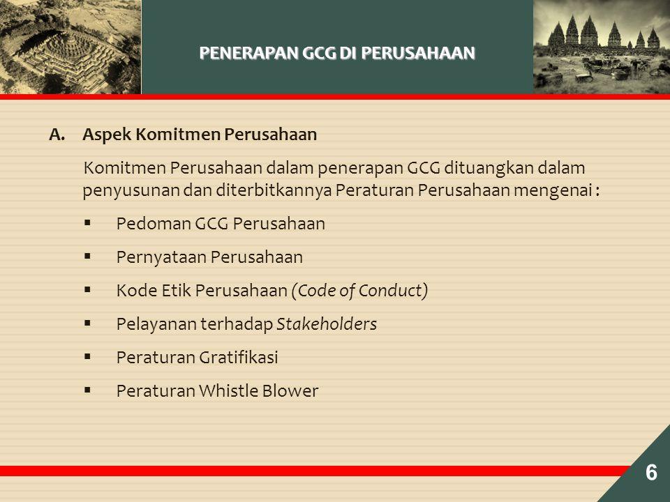 PENERAPAN GCG DI PERUSAHAAN A.Aspek Komitmen Perusahaan Komitmen Perusahaan dalam penerapan GCG dituangkan dalam penyusunan dan diterbitkannya Peraturan Perusahaan mengenai :  Pedoman GCG Perusahaan  Pernyataan Perusahaan  Kode Etik Perusahaan (Code of Conduct)  Pelayanan terhadap Stakeholders  Peraturan Gratifikasi  Peraturan Whistle Blower 6