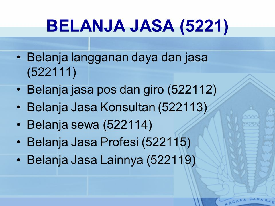 BELANJA JASA (5221) Belanja langganan daya dan jasa (522111) Belanja jasa pos dan giro (522112) Belanja Jasa Konsultan (522113) Belanja sewa (522114) Belanja Jasa Profesi (522115) Belanja Jasa Lainnya (522119)