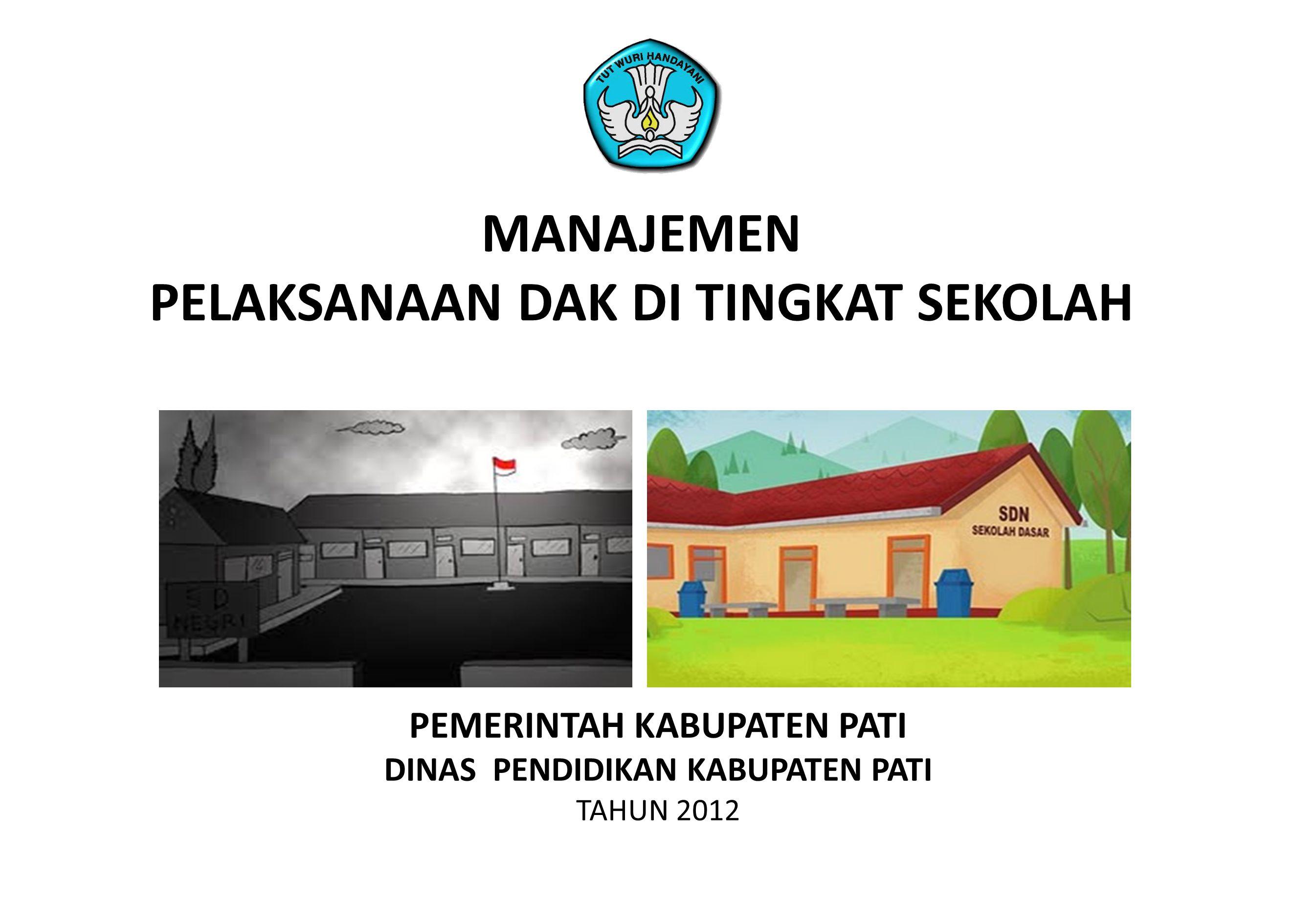 PEMERINTAH KABUPATEN PATI DINAS PENDIDIKAN KABUPATEN PATI TAHUN 2012 MANAJEMEN PELAKSANAAN DAK DI TINGKAT SEKOLAH