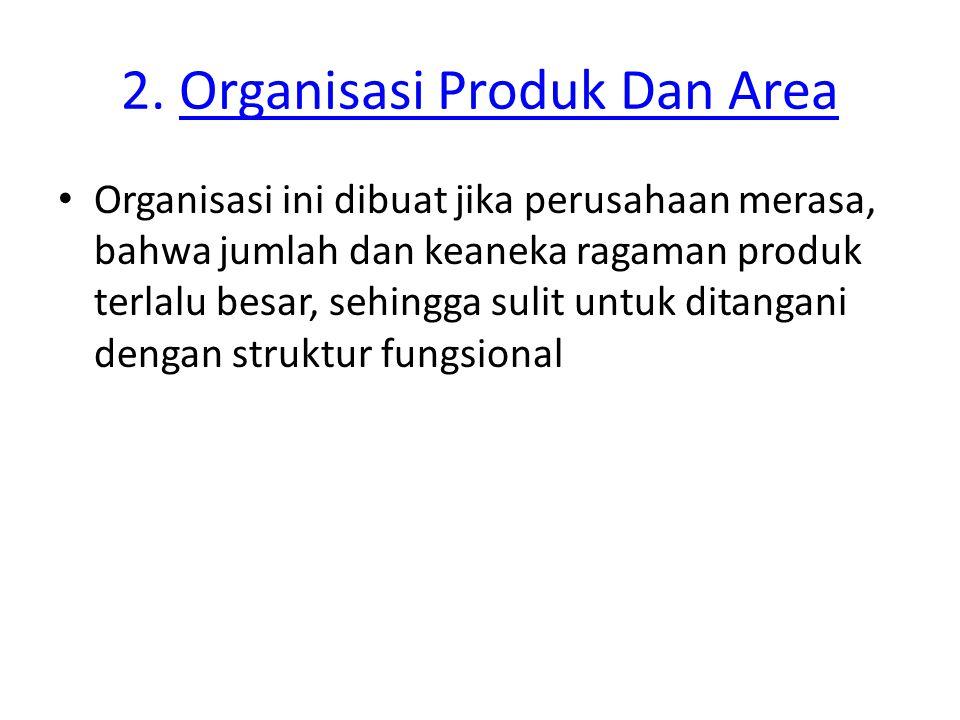 2. Organisasi Produk Dan AreaOrganisasi Produk Dan Area Organisasi ini dibuat jika perusahaan merasa, bahwa jumlah dan keaneka ragaman produk terlalu