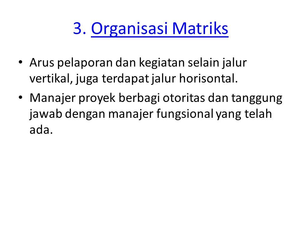 3. Organisasi MatriksOrganisasi Matriks Arus pelaporan dan kegiatan selain jalur vertikal, juga terdapat jalur horisontal. Manajer proyek berbagi otor