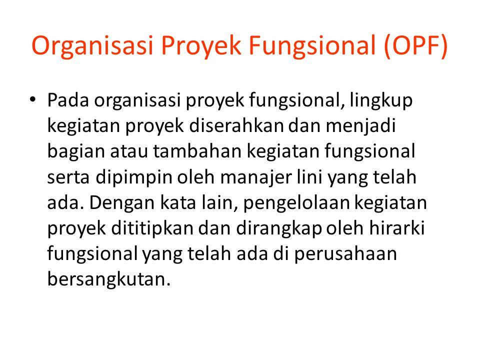 Organisasi Proyek Fungsional (OPF) Pada organisasi proyek fungsional, lingkup kegiatan proyek diserahkan dan menjadi bagian atau tambahan kegiatan fungsional serta dipimpin oleh manajer lini yang telah ada.
