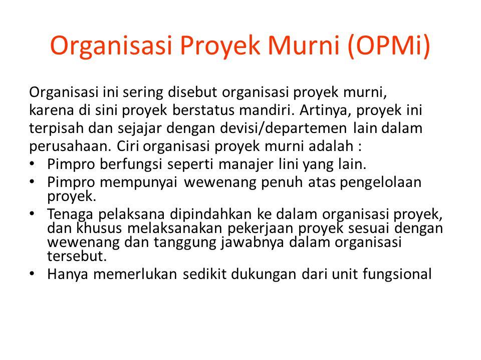 Organisasi Proyek Murni (OPMi) Organisasi ini sering disebut organisasi proyek murni, karena di sini proyek berstatus mandiri. Artinya, proyek ini ter
